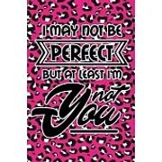 I May Not Be Perfect But At Least I''m Not You: Pink Leopard Print Sassy Mom Journal / Snarky Notebook